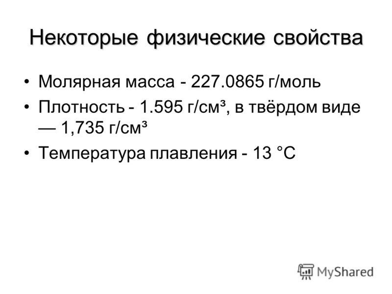Некоторые физические свойства Молярная масса- 227.0865 г/моль Плотность - 1.595 г/см³, в твёрдом виде 1,735 г/см³ Температура плавления - 13 °C