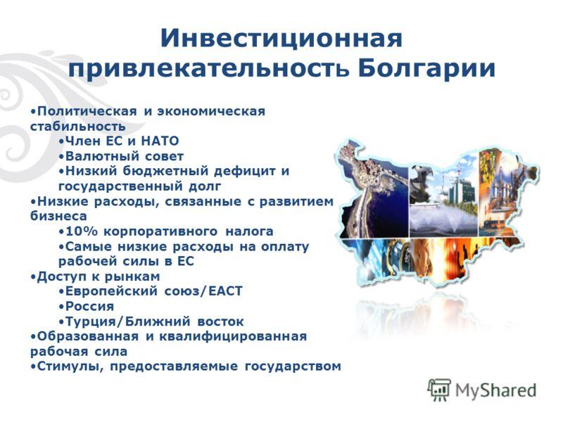 Инвестиционная привлекательност ь Болгарии Политическая и экономическая стабильность Член ЕС и НАТО Валютный совет Низкий бюджетный дефицит и государственный долг Низкие расходы, связанные с развитием бизнеса 10% корпоративного налога Самые низкие ра