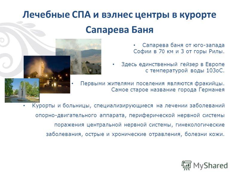Лечебные СПА и вэлнес центры в курорте Сапарева Баня Сапарева баня от юго-запада Софии в 7 0 км и 3 от горы Рилы. Здесь единственный гейзер в Европе с температурой воды 103oC. Первыми жителями поселения являются фракийцы. Самое старое название города