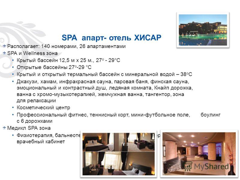 SPA апарт- отель ХИСАР Располагает: 140 номерами, 26 апартаментами SPA и Wellness зона Крытый бассейн 12,5 м х 25 м., 27 о - 29°С Открытые бассейны 27 о -29 °С Крытый и открытый термальный бассейн с минеральной водой – 38 о С Джакузи, хамам, инфракра