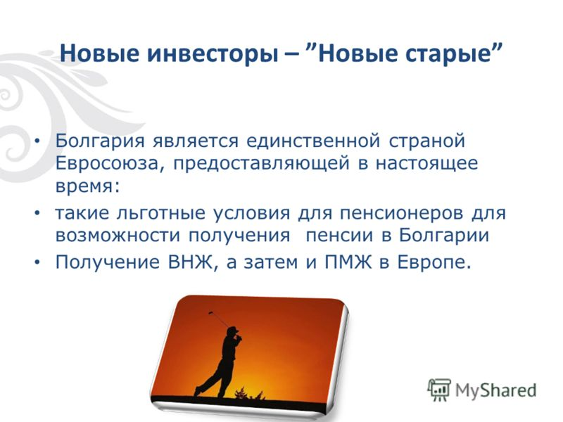 Новые инвесторы – Новые старые Болгария является единственной страной Евросоюза, предоставляющей в настоящее время: такие льготные условия для пенсионеров для возможности получения пенсии в Болгарии Получение ВНЖ, а затем и ПМЖ в Европе.