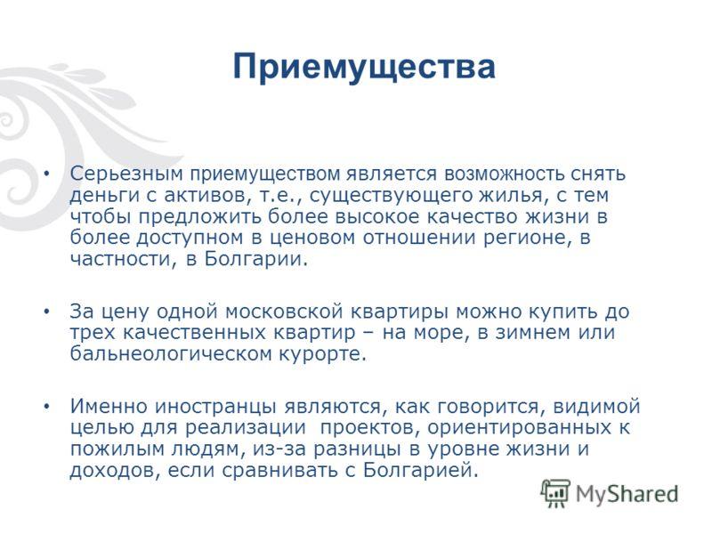 Приемущества Серьезным приемуществом является возможность снять деньги с активов, т.е., существующего жилья, с тем чтобы предложить более высокое качество жизни в более доступном в ценовом отношении регионе, в частности, в Болгарии. За цену одной мос