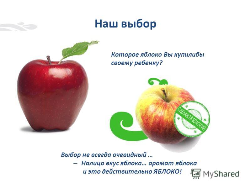 Наш выбор Которое яблоко Вы купилибы своему ребенку? Выбор не всегда очевидный … – Налицо вкус яблока… аромат яблока и это действительно ЯБЛОКО!