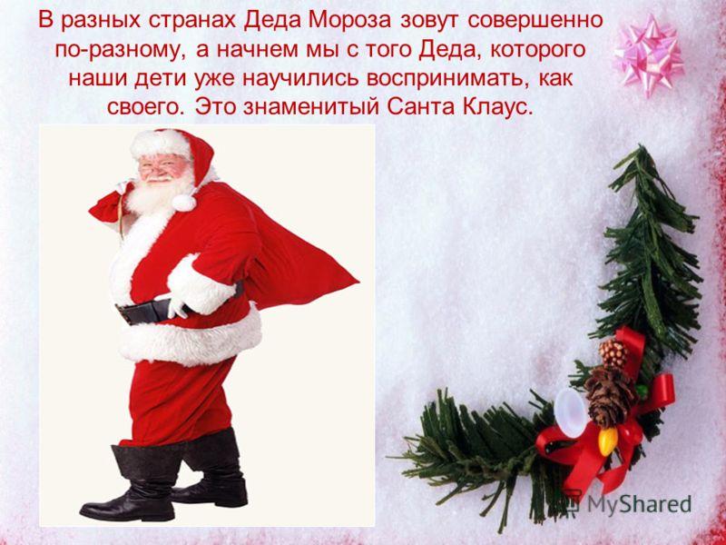 В разных странах Деда Мороза зовут совершенно по-разному, а начнем мы с того Деда, которого наши дети уже научились воспринимать, как своего. Это знаменитый Санта Клаус.