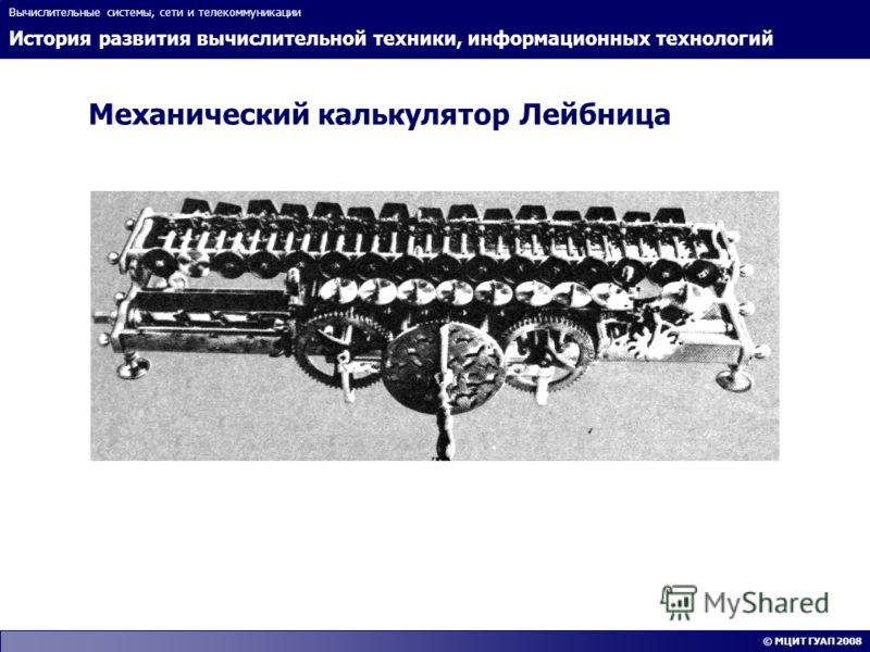 История развития вычислительной техники, информационных технологий Вычислительные системы, сети и телекоммуникации © МЦИТ ГУАП 2008 Механический калькулятор Лейбница
