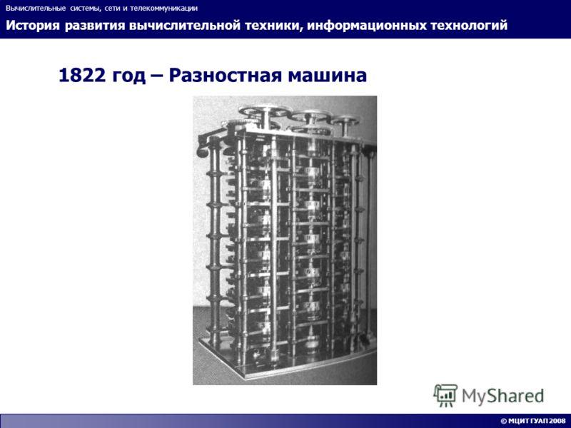 История развития вычислительной техники, информационных технологий Вычислительные системы, сети и телекоммуникации © МЦИТ ГУАП 2008 1822 год – Разностная машина