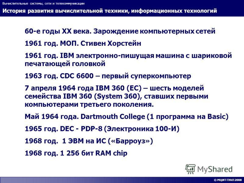 История развития вычислительной техники, информационных технологий Вычислительные системы, сети и телекоммуникации © МЦИТ ГУАП 2008 60-е годы XX века. Зарождение компьютерных сетей 1961 год. МОП. Стивен Хорстейн 1961 год. IBM электронно-пишущая машин