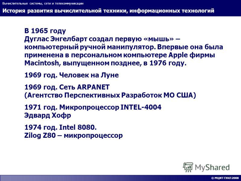 История развития вычислительной техники, информационных технологий Вычислительные системы, сети и телекоммуникации © МЦИТ ГУАП 2008 В 1965 году Дуглас Энгелбарт создал первую «мышь» – компьютерный ручной манипулятор. Впервые она была применена в перс