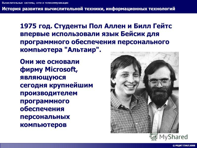 История развития вычислительной техники, информационных технологий Вычислительные системы, сети и телекоммуникации © МЦИТ ГУАП 2008 1975 год. Студенты Пол Аллен и Билл Гейтс впервые использовали язык Бейсик для программного обеспечения персонального