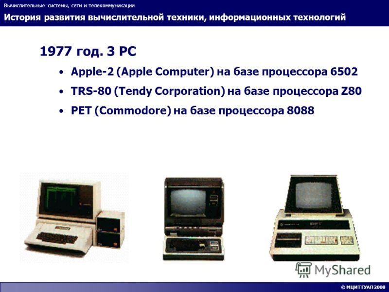 История развития вычислительной техники, информационных технологий Вычислительные системы, сети и телекоммуникации © МЦИТ ГУАП 2008 1977 год. 3 PC Apple-2 (Apple Computer) на базе процессора 6502 TRS-80 (Tendy Corporation) на базе процессора Z80 PET