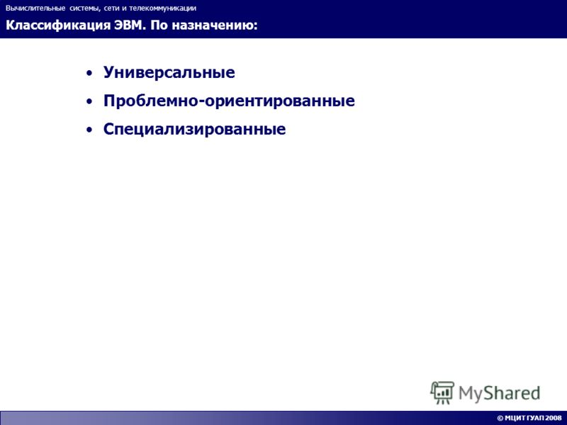 Классификация ЭВМ. По назначению: Вычислительные системы, сети и телекоммуникации © МЦИТ ГУАП 2008 Универсальные Проблемно-ориентированные Специализированные