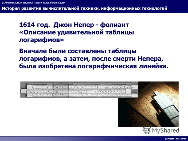 История развития вычислительной техники, информационных технологий Вычислительные системы, сети и телекоммуникации © МЦИТ ГУАП 2008 1614 год. Джон Непер - фолиант «Описание удивительной таблицы логарифмов» Вначале были составлены таблицы логарифмов,