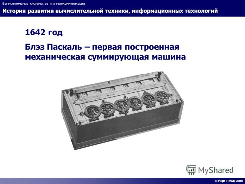 История развития вычислительной техники, информационных технологий Вычислительные системы, сети и телекоммуникации © МЦИТ ГУАП 2008 1642 год Блэз Паскаль – первая построенная механическая суммирующая машина