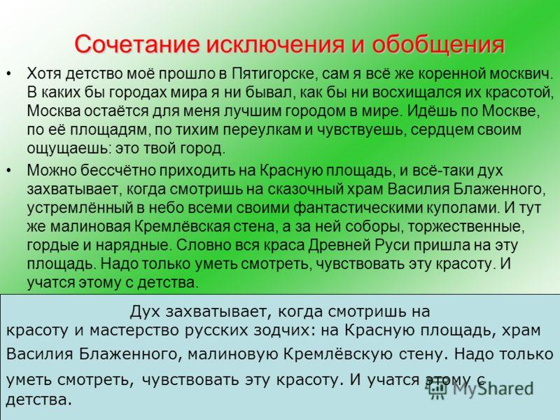 Сочетание исключения и обобщения Хотя детство моё прошло в Пятигорске, сам я всё же коренной москвич. В каких бы городах мира я ни бывал, как бы ни восхищался их красотой, Москва остаётся для меня лучшим городом в мире. Идёшь по Москве, по её площадя