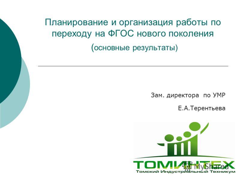 Планирование и организация работы по переходу на ФГОС нового поколения ( основные результаты) Зам. директора по УМР Е.А.Терентьева