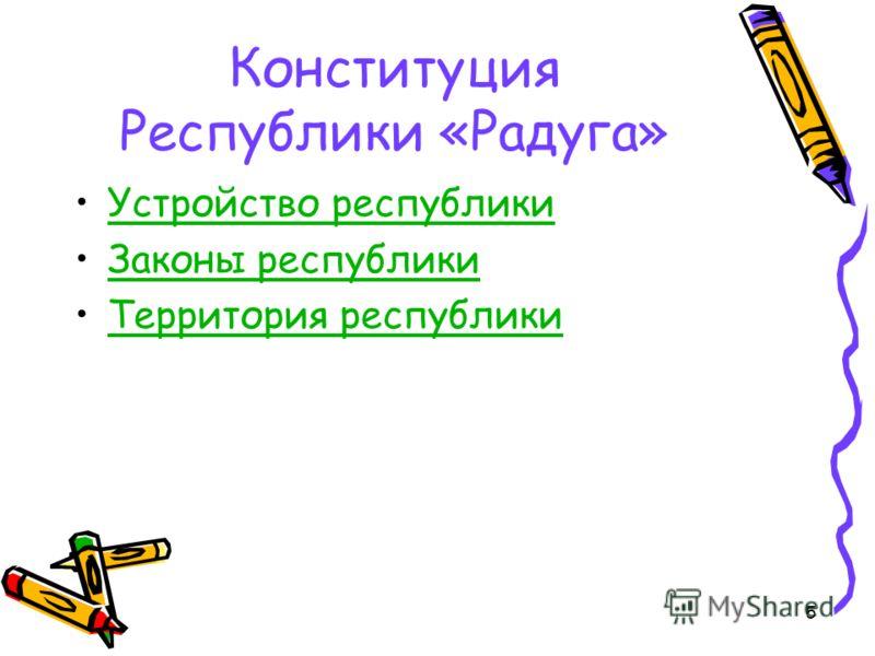 Конституция Республики «Радуга» Устройство республики Законы республики Территория республики 5
