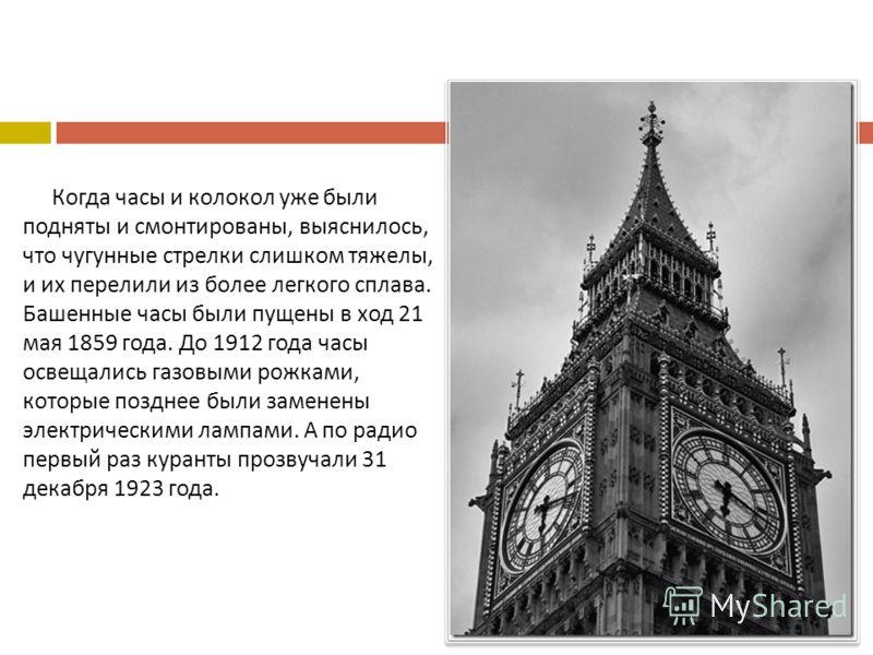 Когда часы и колокол уже были подняты и смонтированы, выяснилось, что чугунные стрелки слишком тяжелы, и их перелили из более легкого сплава. Башенные часы были пущены в ход 21 мая 1859 года. До 1912 года часы освещались газовыми рожками, которые поз