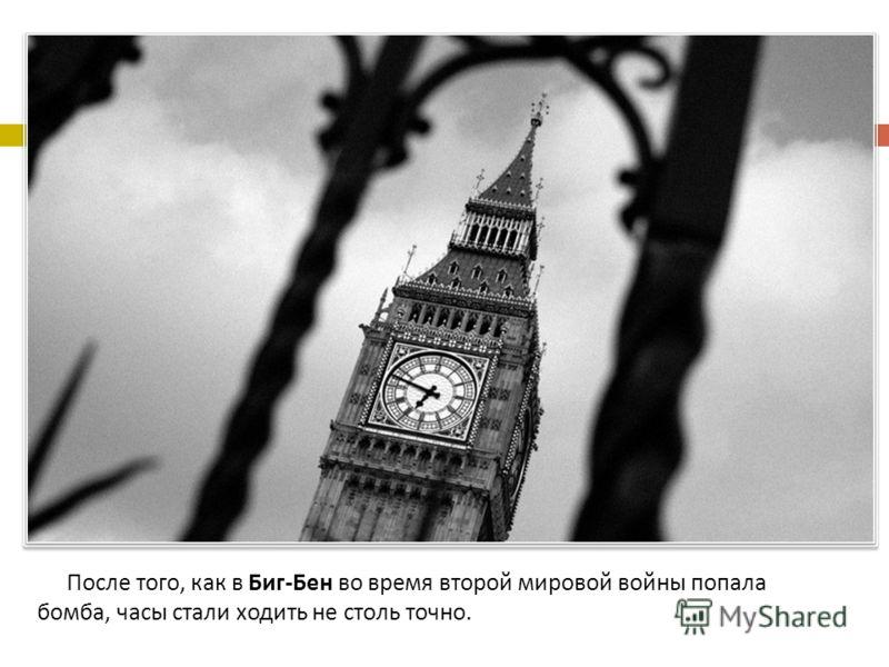 После того, как в Биг - Бен во время второй мировой войны попала бомба, часы стали ходить не столь точно.