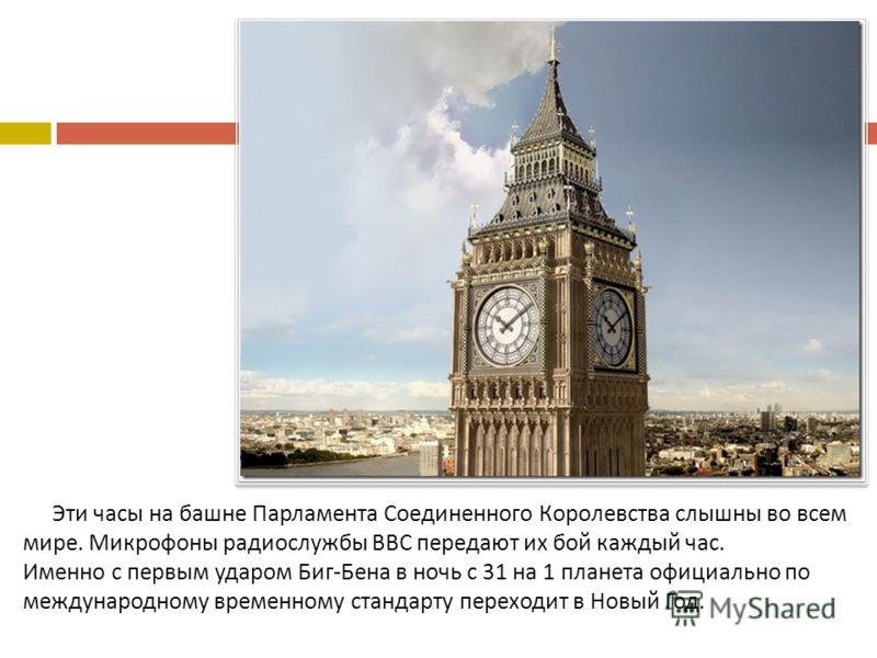 Эти часы на башне Парламента Соединенного Королевства слышны во всем мире. Микрофоны радиослужбы ВВС передают их бой каждый час. Именно с первым ударом Биг - Бена в ночь с 31 на 1 планета официально по международному временному стандарту переходит в