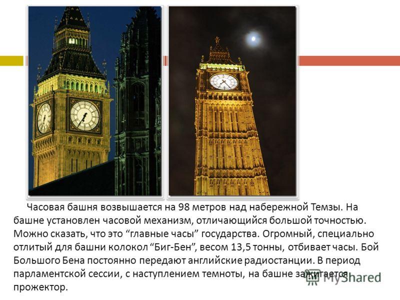 Часовая башня возвышается на 98 метров над набережной Темзы. На башне установлен часовой механизм, отличающийся большой точностью. Можно сказать, что это главные часы государства. Огромный, специально отлитый для башни колокол Биг - Бен, весом 13,5 т