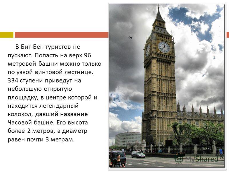 В Биг - Бен туристов не пускают. Попасть на верх 96 метровой башни можно только по узкой винтовой лестнице. 334 ступени приведут на небольшую открытую площадку, в центре которой и находится легендарный колокол, давший название Часовой башне. Его высо