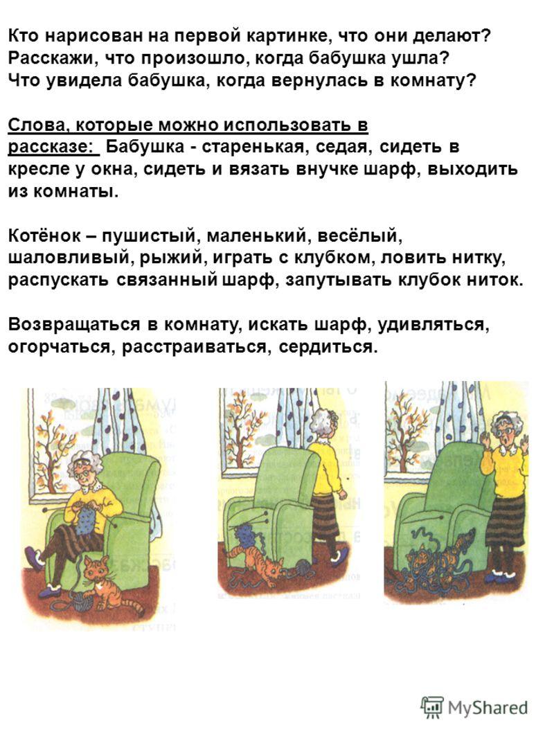 Кто нарисован на первой картинке, что они делают? Расскажи, что произошло, когда бабушка ушла? Что увидела бабушка, когда вернулась в комнату? Слова, которые можно использовать в рассказе: Бабушка - старенькая, седая, сидеть в кресле у окна, сидеть и