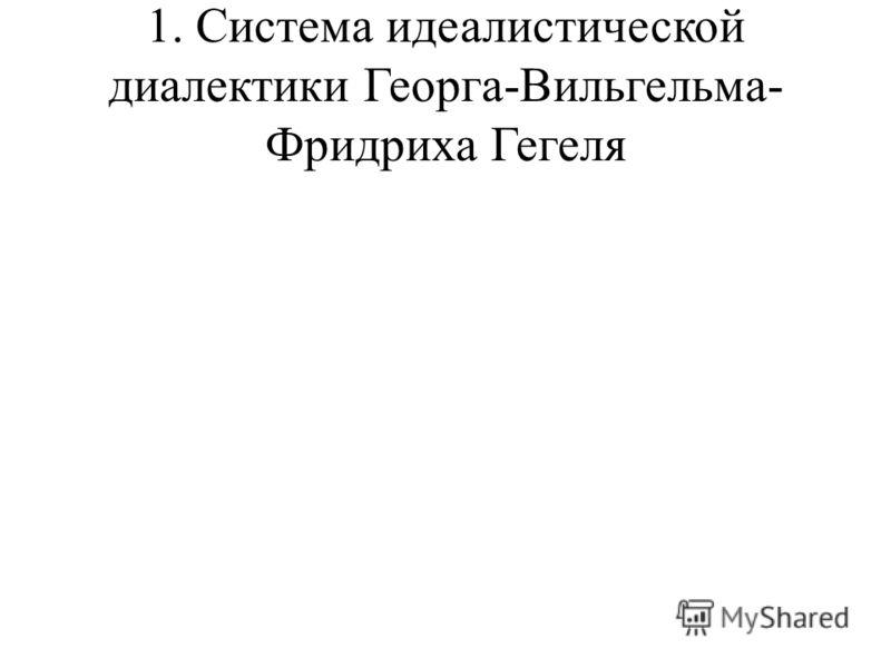 1. Система идеалистической диалектики Георга-Вильгельма- Фридриха Гегеля
