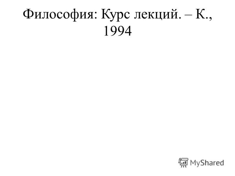 Философия: Курс лекций. – К., 1994