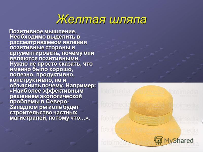 Желтая шляпа Позитивное мышление. Необходимо выделить в рассматриваемом явлении позитивные стороны и аргументировать, почему они являются позитивными. Нужно не просто сказать, что именно было хорошо, полезно, продуктивно, конструктивно, но и объяснит
