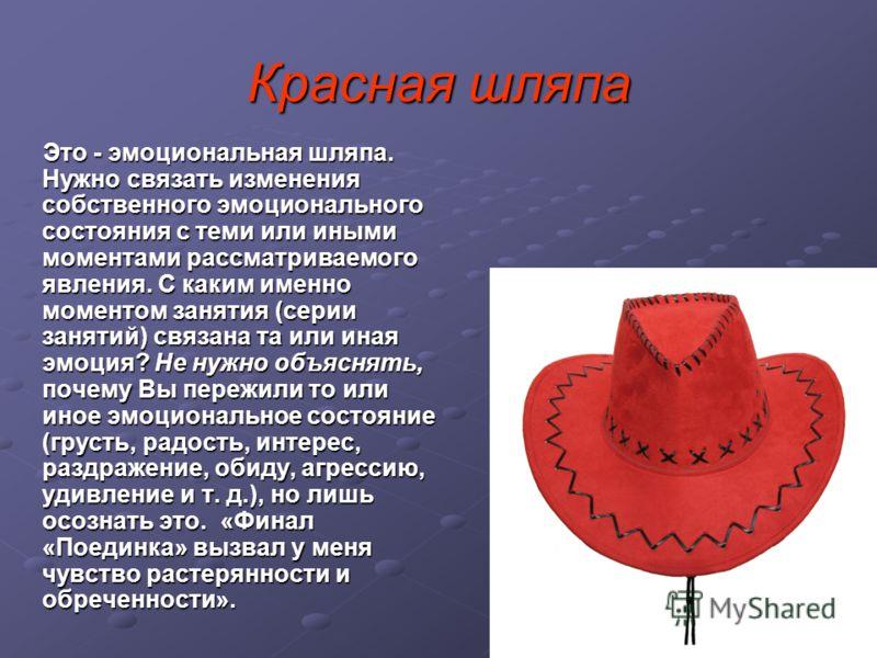 Красная шляпа Это - эмоциональная шляпа. Нужно связать изменения собственного эмоционального состояния с теми или иными моментами рассматриваемого явления. С каким именно моментом занятия (серии занятий) связана та или иная эмоция? Не нужно объяснять