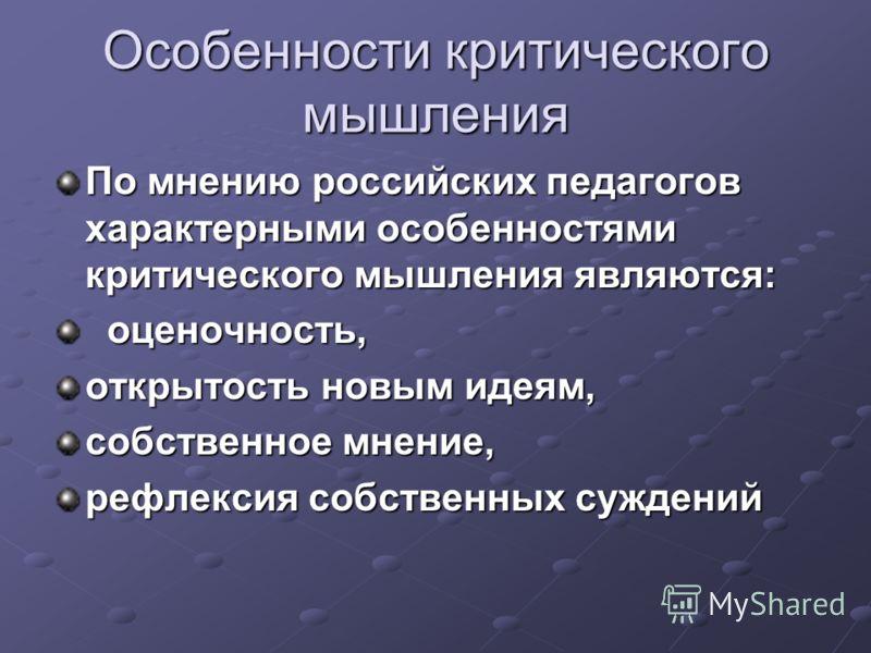 По мнению российских педагогов характерными особенностями критического мышления являются: оценочность, оценочность, открытость новым идеям, собственное мнение, рефлексия собственных суждений Особенности критического мышления