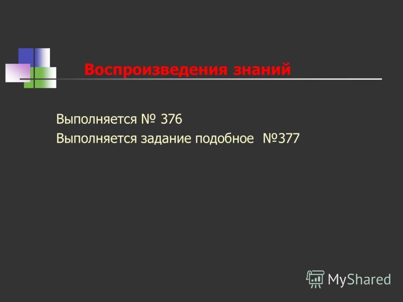 Воспроизведения знаний Выполняется 376 Выполняется задание подобное 377