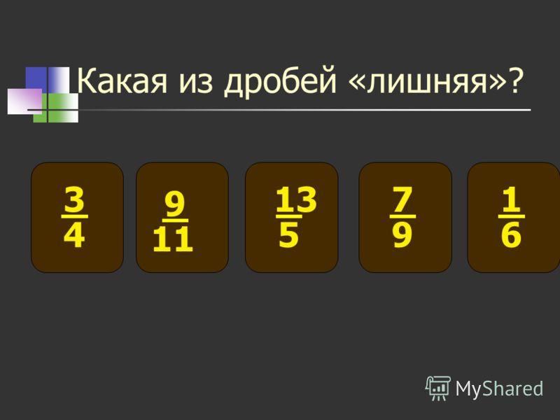 Какая из дробей «лишняя»? 3 4 9 11 7 9 13 5 1 6
