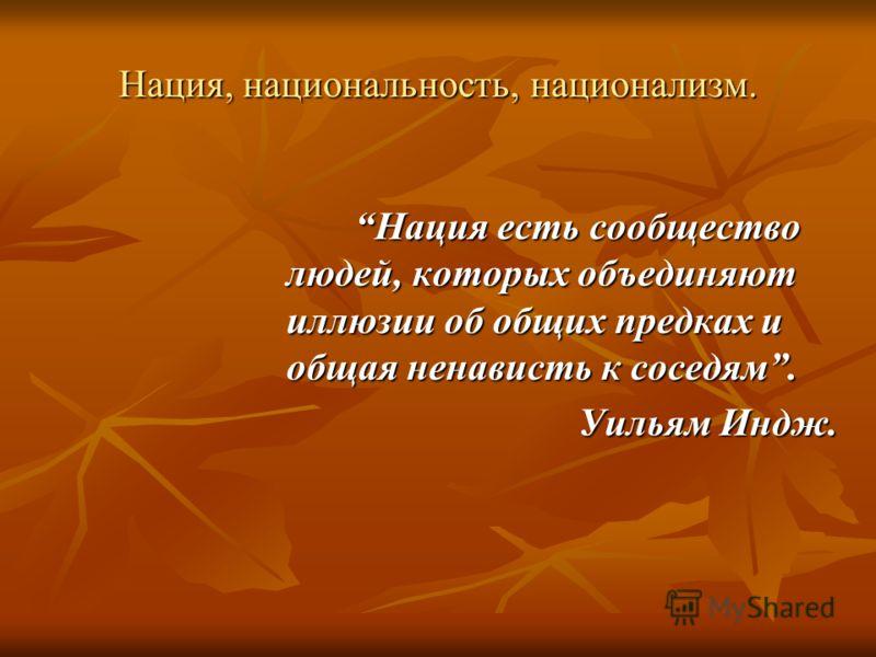Нация, национальность, национализм. Нация есть сообщество людей, которых объединяют иллюзии об общих предках и общая ненависть к соседям. Уильям Индж.