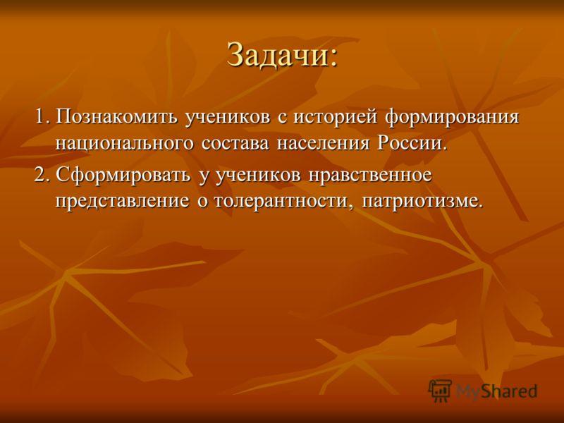 Задачи: 1. Познакомить учеников с историей формирования национального состава населения России. 2. Сформировать у учеников нравственное представление о толерантности, патриотизме.