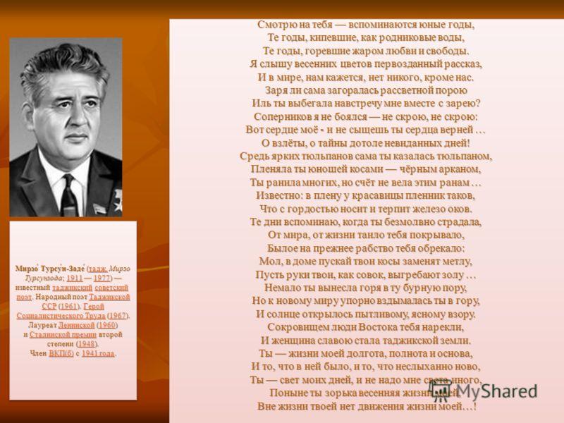 Мирзо́ Турсу́н-Заде́ (тадж. Мирзо Турсунзода; 1911 1977) известный таджикский советский поэт. Народный поэт Таджикской ССР (1961). Герой Социалистического Труда (1967). Лауреат Ленинской (1960) и Сталинской премии второй степени (1948). Член ВКП(б) с