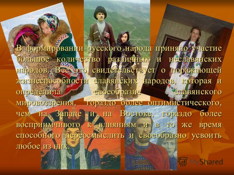 В формировании русского народа приняло участие большое количество различных и неславянских народов. Все это свидетельствует о поражающей жизнеспособности славянских народов, которая и определила своеобразие славянского мировоззрения, гораздо более оп