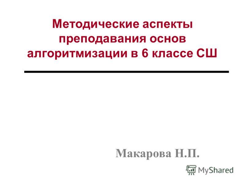 Методические аспекты преподавания основ алгоритмизации в 6 классе СШ Макарова Н.П.