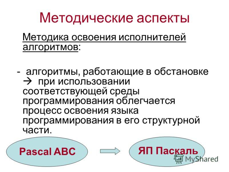 Методические аспекты Методика освоения исполнителей алгоритмов: - алгоритмы, работающие в обстановке при использовании соответствующей среды программирования облегчается процесс освоения языка программирования в его структурной части. Pascal ABC ЯП П