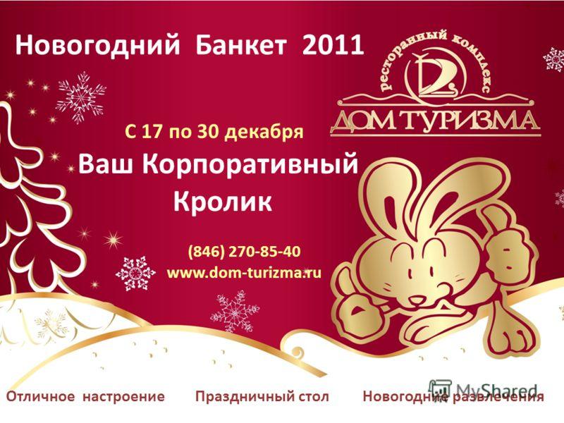 Отличное настроение Праздничный стол Новогодние развлечения Новогодний Банкет 2011 С 17 по 30 декабря Ваш Корпоративный Кролик (846) 270-85-40 www.dom-turizma.ru