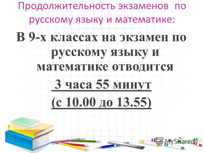 Продолжительность экзаменов по русскому языку и математике: В 9-х классах на экзамен по русскому языку и математике отводится 3 часа 55 минут (с 10.00 до 13.55)