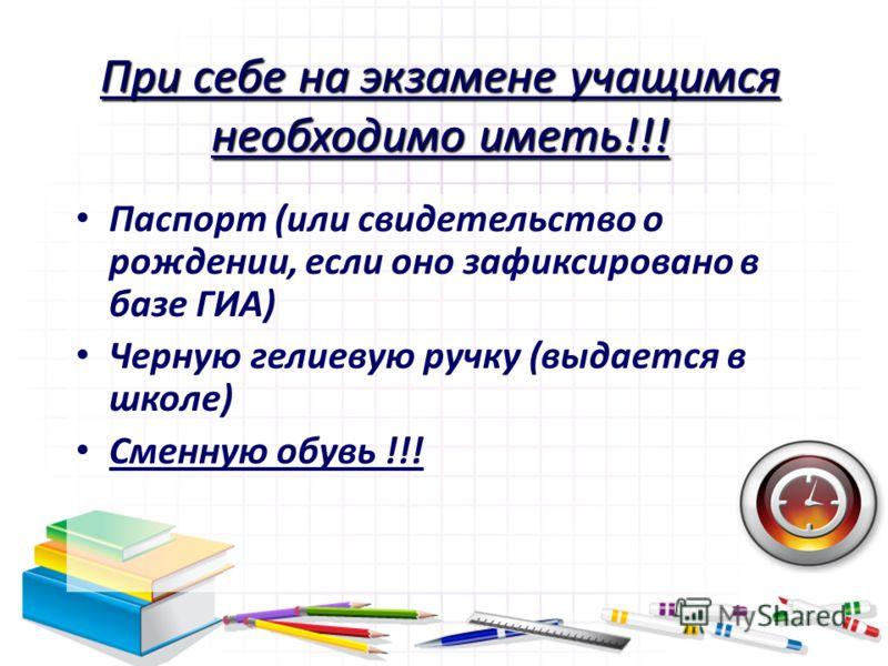 При себе на экзамене учащимся необходимо иметь!!! Паспорт (или свидетельство о рождении, если оно зафиксировано в базе ГИА) Черную гелиевую ручку (выдается в школе) Сменную обувь !!!