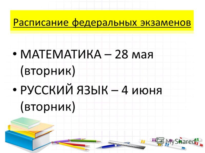 Расписание федеральных экзаменов МАТЕМАТИКА – 28 мая (вторник) РУССКИЙ ЯЗЫК – 4 июня (вторник)