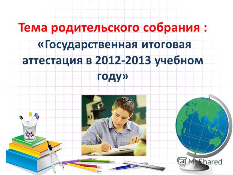 Тема родительского собрания : « Государственная итоговая аттестация в 2012-2013 учебном году»