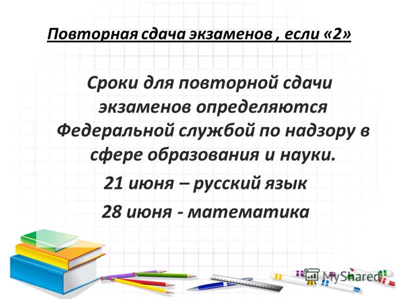 Повторная сдача экзаменов, если «2» Сроки для повторной сдачи экзаменов определяются Федеральной службой по надзору в сфере образования и науки. 21 июня – русский язык 28 июня - математика