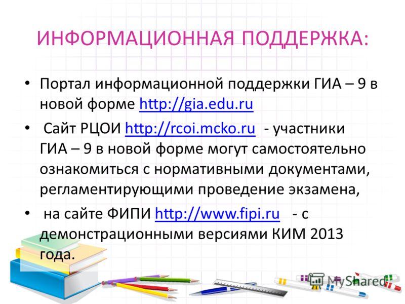 ИНФОРМАЦИОННАЯ ПОДДЕРЖКА: Портал информационной поддержки ГИА – 9 в новой форме http://gia.edu.ruhttp://gia.edu.ru Сайт РЦОИ http://rcoi.mcko.ru - участники ГИА – 9 в новой форме могут самостоятельно ознакомиться с нормативными документами, регламент