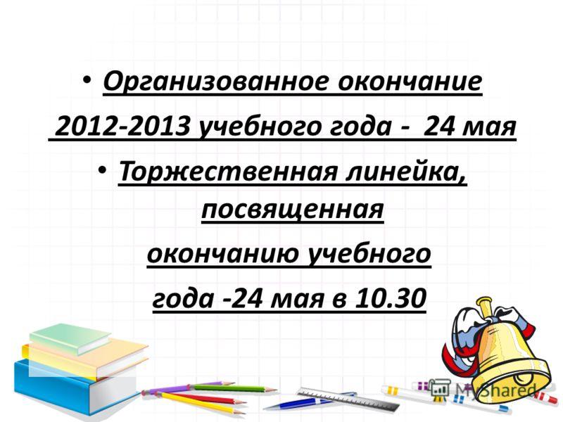 Организованное окончание 2012-2013 учебного года - 24 мая Торжественная линейка, посвященная окончанию учебного года -24 мая в 10.30