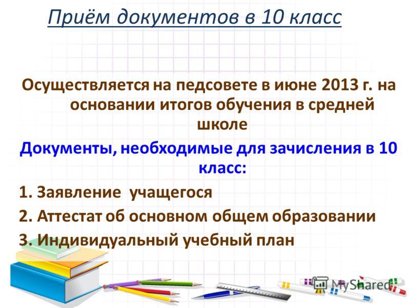 Приём документов в 10 класс Осуществляется на педсовете в июне 2013 г. на основании итогов обучения в средней школе Документы, необходимые для зачисления в 10 класс: 1. Заявление учащегося 2. Аттестат об основном общем образовании 3. Индивидуальный у