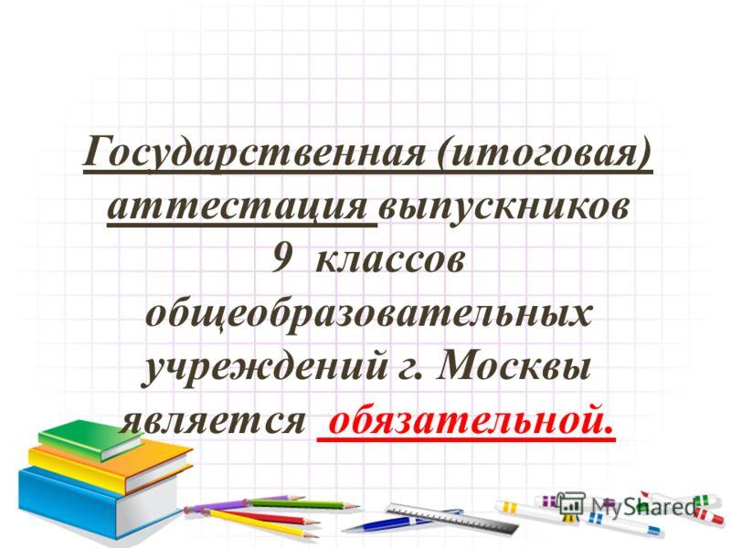 Государственная (итоговая) аттестация выпускников 9 классов общеобразовательных учреждений г. Москвы является обязательной.