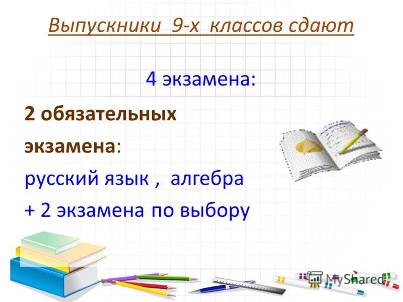 Выпускники 9-х классов сдают 4 экзамена: 2 обязательных экзамена: русский язык, алгебра + 2 экзамена по выбору